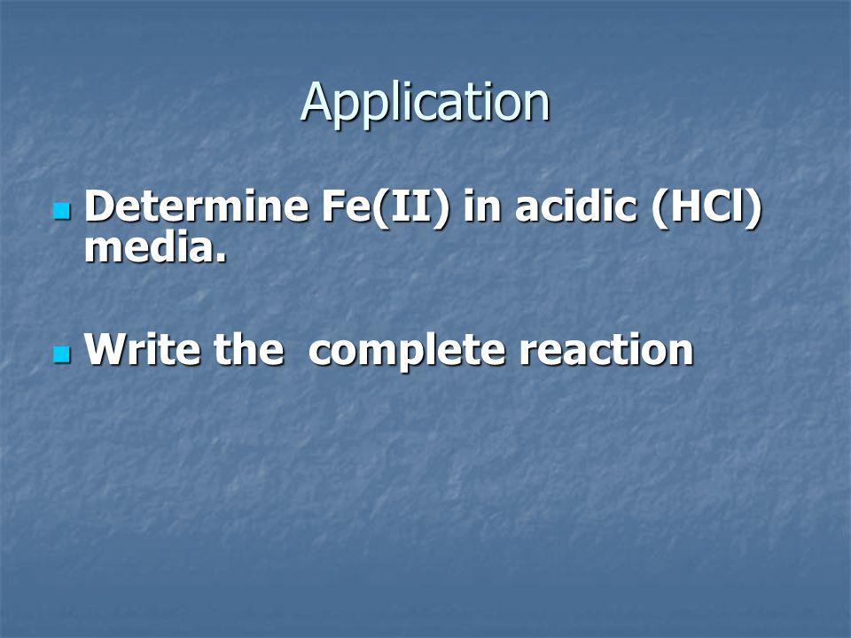 Application Determine Fe(II) in acidic (HCl) media. Determine Fe(II) in acidic (HCl) media. Write the complete reaction Write the complete reaction