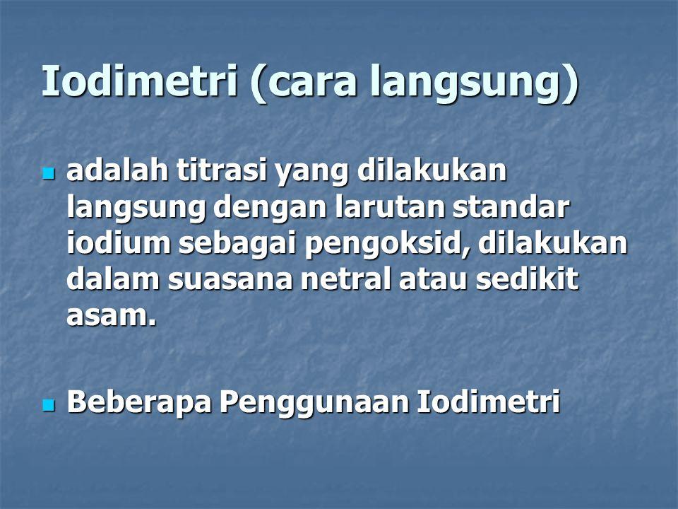 Iodimetri (cara langsung) adalah titrasi yang dilakukan langsung dengan larutan standar iodium sebagai pengoksid, dilakukan dalam suasana netral atau