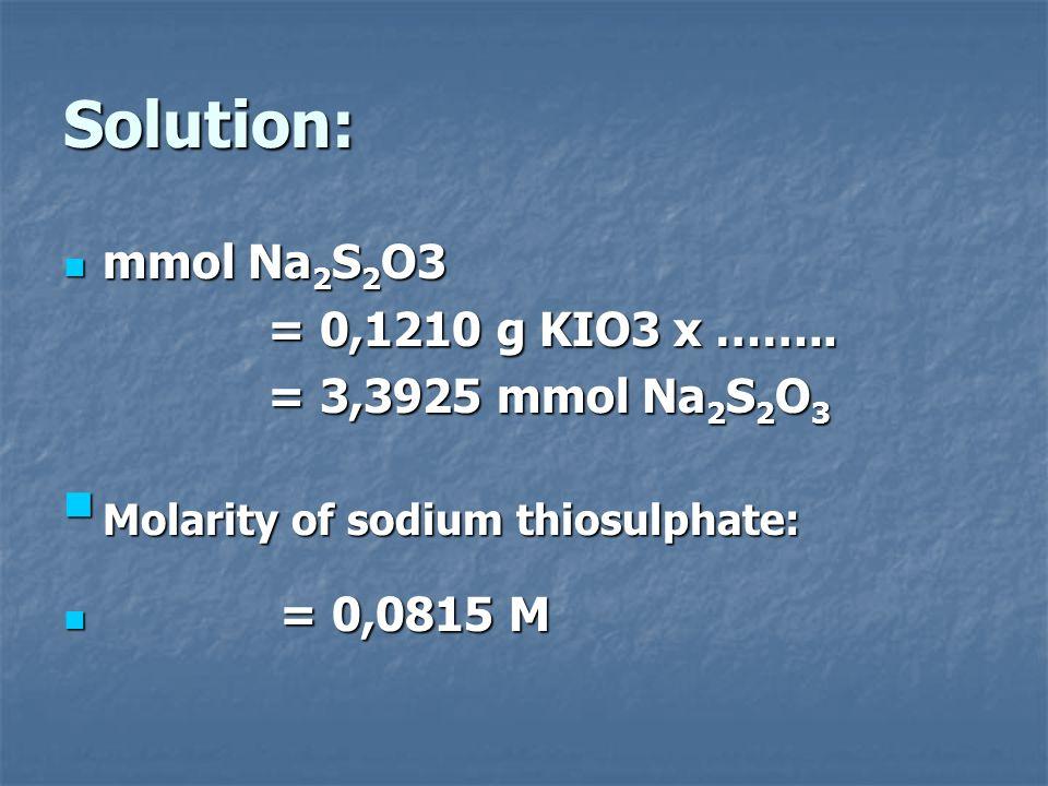 Solution: mmol Na 2 S 2 O3 mmol Na 2 S 2 O3 = 0,1210 g KIO3 x …….. = 0,1210 g KIO3 x …….. = 3,3925 mmol Na 2 S 2 O 3 = 3,3925 mmol Na 2 S 2 O 3 Molari