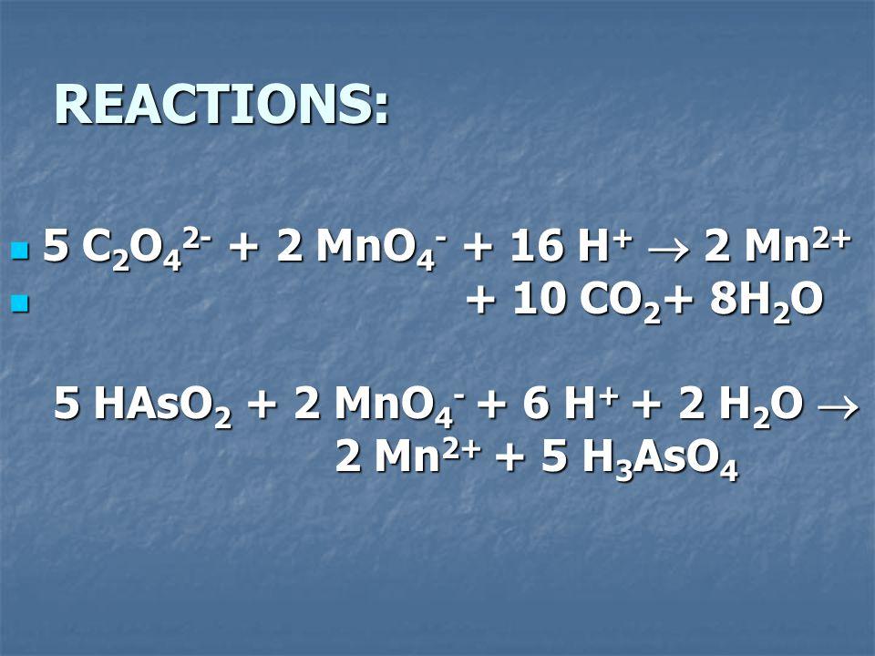 REACTIONS: 5 C 2 O 4 2- + 2 MnO 4 - + 16 H +  2 Mn 2+ 5 C 2 O 4 2- + 2 MnO 4 - + 16 H +  2 Mn 2+ + 10 CO 2 + 8H 2 O + 10 CO 2 + 8H 2 O 5 HAsO 2 + 2