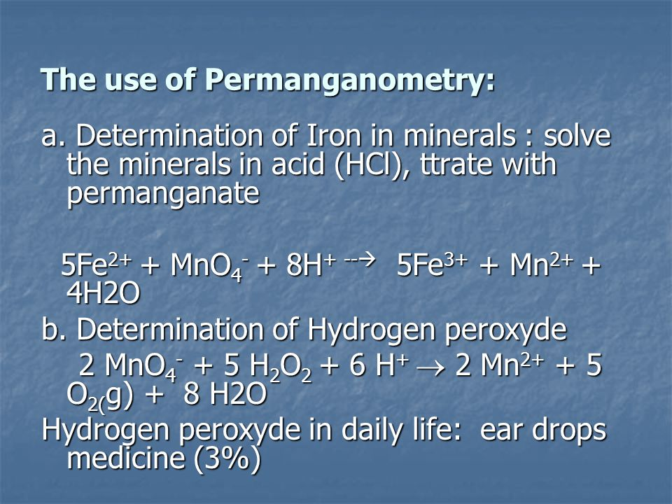 The use of Permanganometry: a. Determination of Iron in minerals : solve the minerals in acid (HCl), ttrate with permanganate 5Fe 2+ + MnO 4 - + 8H +