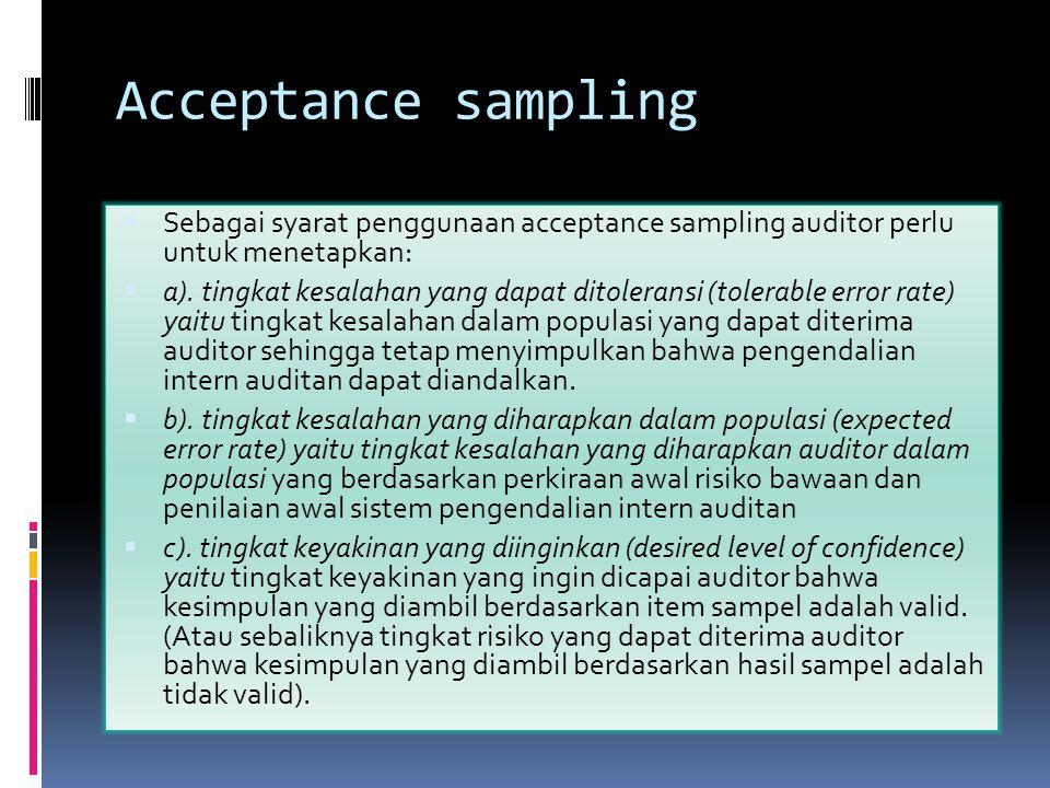 Acceptance sampling  Sebagai syarat penggunaan acceptance sampling auditor perlu untuk menetapkan:  a). tingkat kesalahan yang dapat ditoleransi (to
