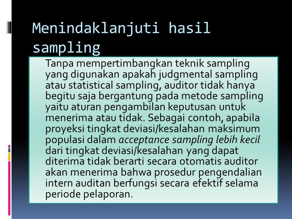 Menindaklanjuti hasil sampling  Tanpa mempertimbangkan teknik sampling yang digunakan apakah judgmental sampling atau statistical sampling, auditor t