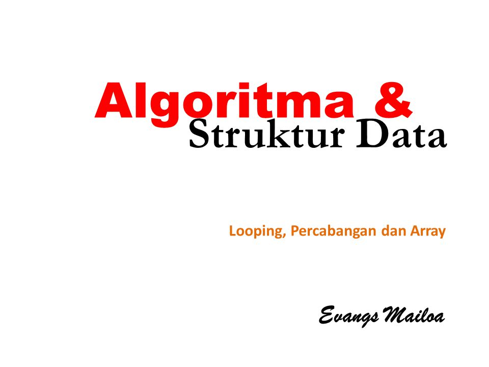 Algoritma & Evangs Mailoa Looping, Percabangan dan Array Struktur Data