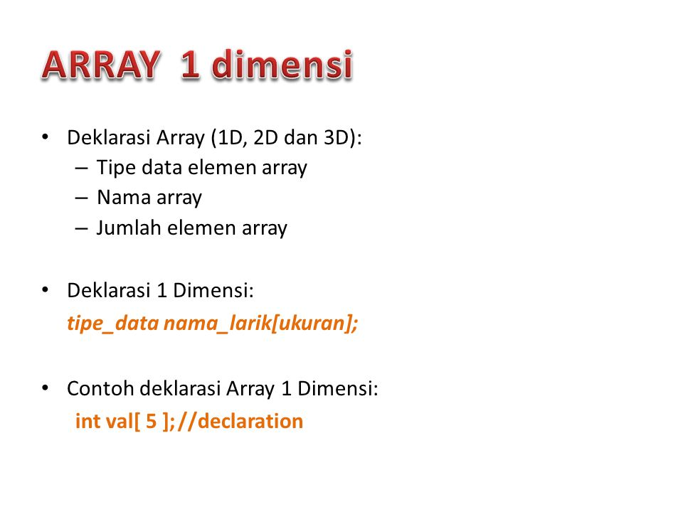 Deklarasi Array (1D, 2D dan 3D): – Tipe data elemen array – Nama array – Jumlah elemen array Deklarasi 1 Dimensi: tipe_data nama_larik[ukuran]; Contoh deklarasi Array 1 Dimensi: int val[ 5 ];//declaration