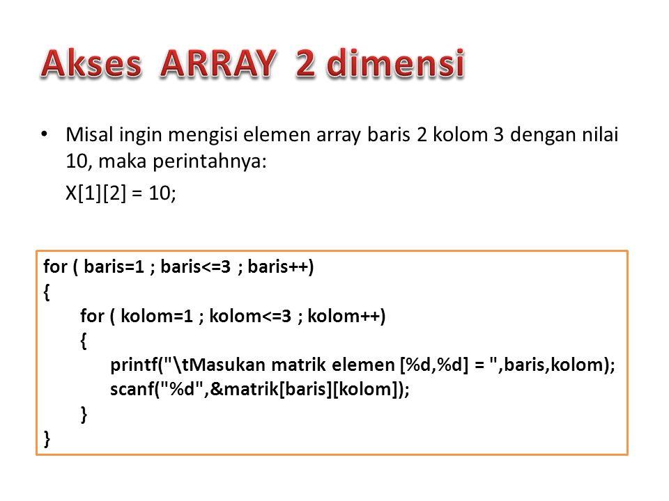 Misal ingin mengisi elemen array baris 2 kolom 3 dengan nilai 10, maka perintahnya: X[1][2] = 10; for ( baris=1 ; baris<=3 ; baris++) { for ( kolom=1