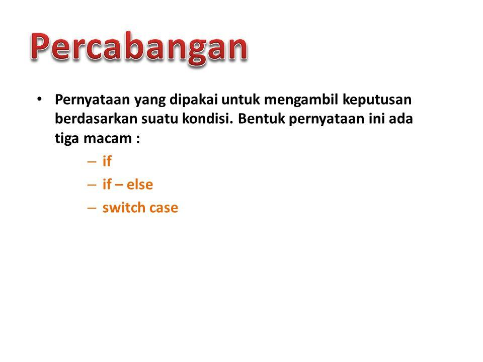 Pernyataan yang dipakai untuk mengambil keputusan berdasarkan suatu kondisi. Bentuk pernyataan ini ada tiga macam : – if – if – else – switch case