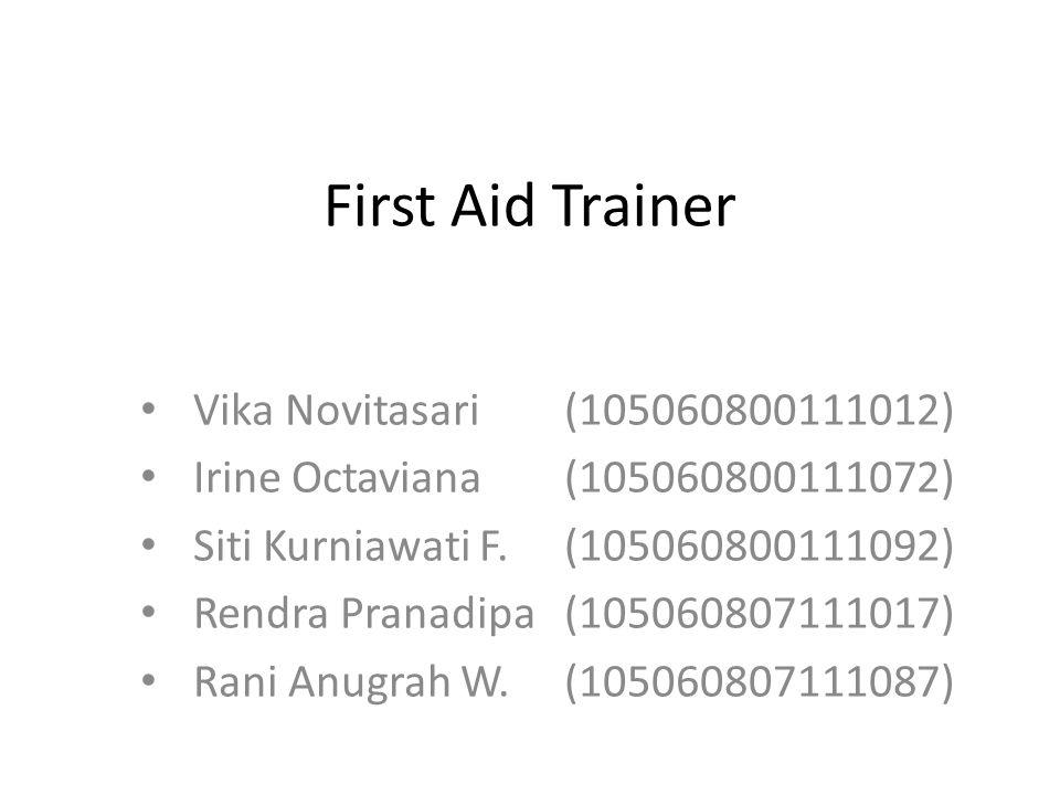 First Aid Trainer Vika Novitasari (105060800111012) Irine Octaviana (105060800111072) Siti Kurniawati F.(105060800111092) Rendra Pranadipa(105060807111017) Rani Anugrah W.(105060807111087)