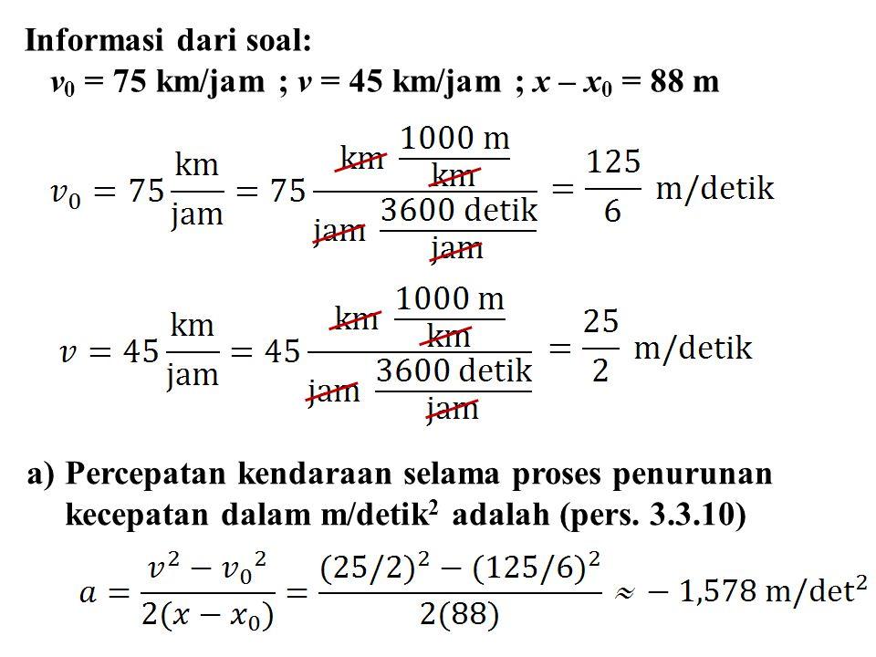 Informasi dari soal: v 0 = 75 km/jam ; v = 45 km/jam ; x – x 0 = 88 m a)Percepatan kendaraan selama proses penurunan kecepatan dalam m/detik 2 adalah (pers.