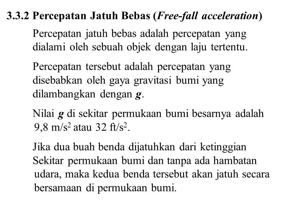 3.3.2 Percepatan Jatuh Bebas (Free-fall acceleration) Percepatan jatuh bebas adalah percepatan yang dialami oleh sebuah objek dengan laju tertentu.