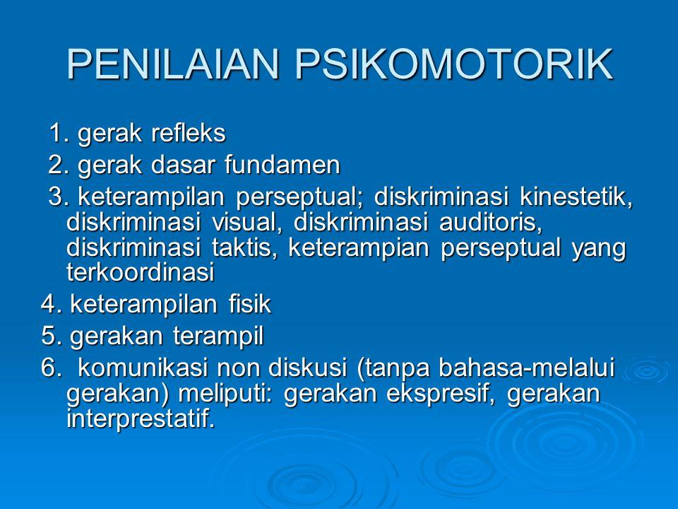 PENILAIAN PSIKOMOTORIK 1. gerak refleks 1. gerak refleks 2. gerak dasar fundamen 2. gerak dasar fundamen 3. keterampilan perseptual; diskriminasi kine