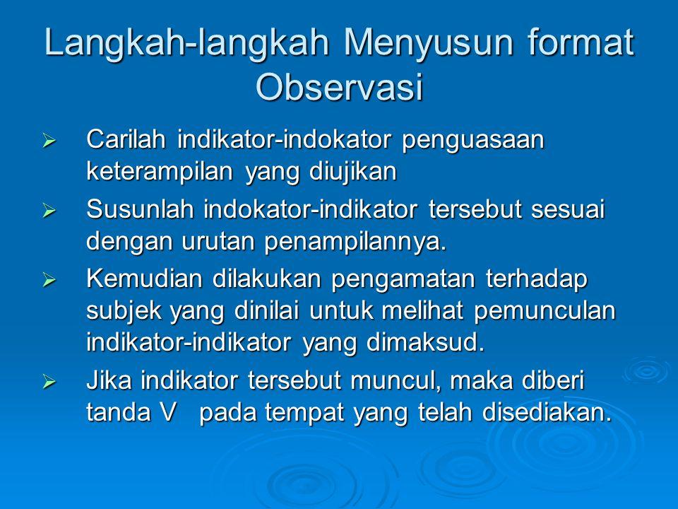 Langkah-langkah Menyusun format Observasi  Carilah indikator-indokator penguasaan keterampilan yang diujikan  Susunlah indokator-indikator tersebut sesuai dengan urutan penampilannya.