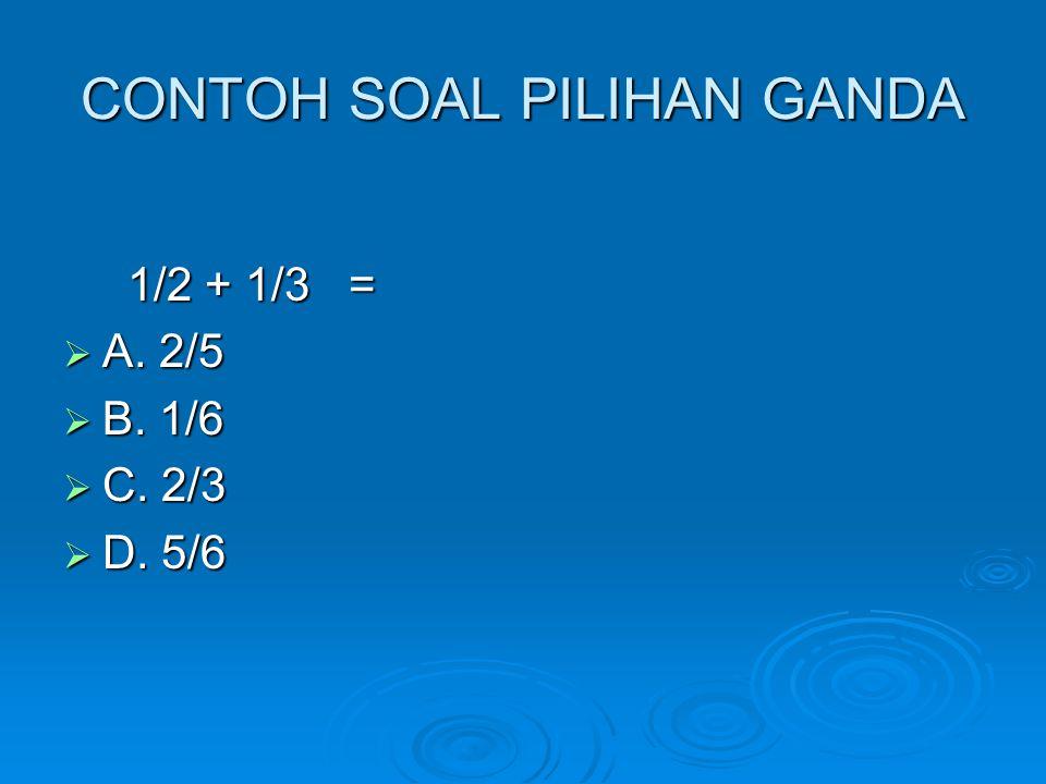 CONTOH SOAL PILIHAN GANDA 1/2 + 1/3 = 1/2 + 1/3 =  A. 2/5  B. 1/6  C. 2/3  D. 5/6