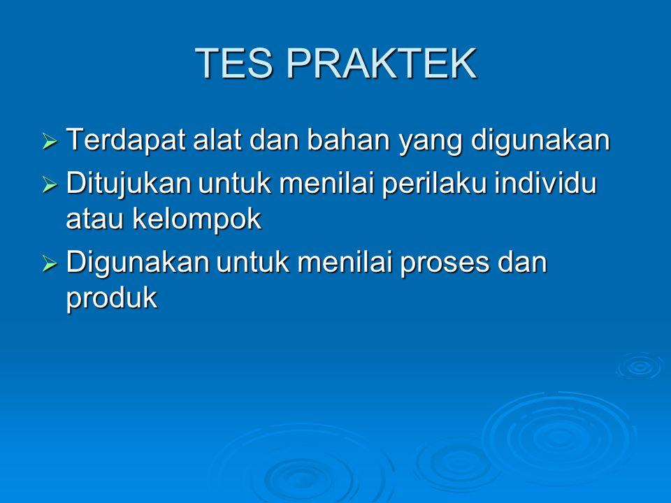 TES PRAKTEK  Terdapat alat dan bahan yang digunakan  Ditujukan untuk menilai perilaku individu atau kelompok  Digunakan untuk menilai proses dan produk