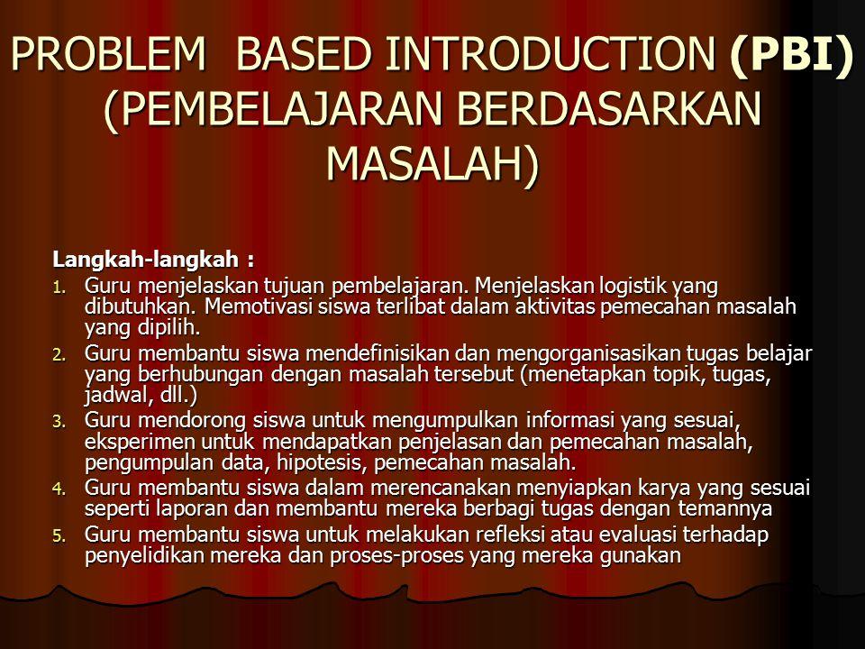 PROBLEM BASED INTRODUCTION (PBI) (PEMBELAJARAN BERDASARKAN MASALAH) Langkah-langkah : 1.