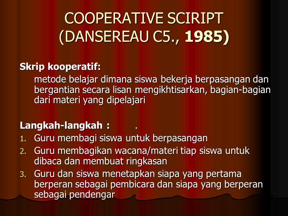 COOPERATIVE SCIRIPT (DANSEREAU C5., 1985) Skrip kooperatif: metode belajar dimana siswa bekerja berpasangan dan bergantian secara lisan mengikhtisarkan, bagian-bagian dari materi yang dipelajari Langkah-langkah :.