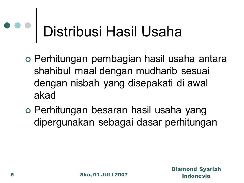 Ska, 01 JULI 2007 Diamond Syariah Indonesia 5 Distribusi Hasil Usaha Perhitungan pembagian hasil usaha antara shahibul maal dengan mudharib sesuai den