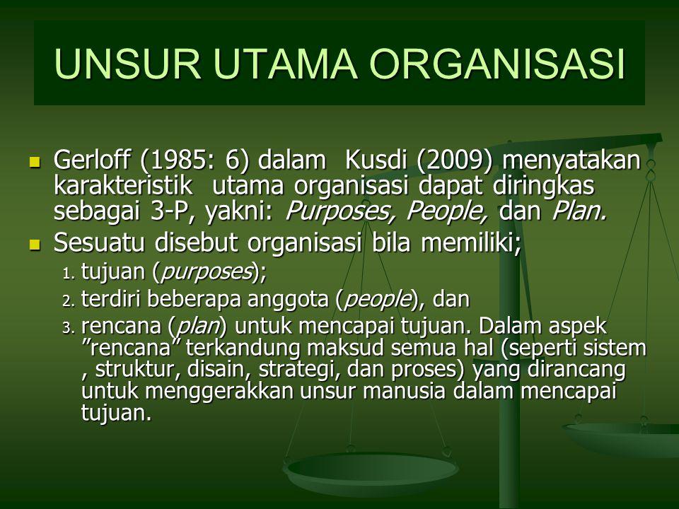 UNSUR UTAMA ORGANISASI Gerloff (1985: 6) dalam Kusdi (2009) menyatakan karakteristik utama organisasi dapat diringkas sebagai 3-P, yakni: Purposes, People, dan Plan.