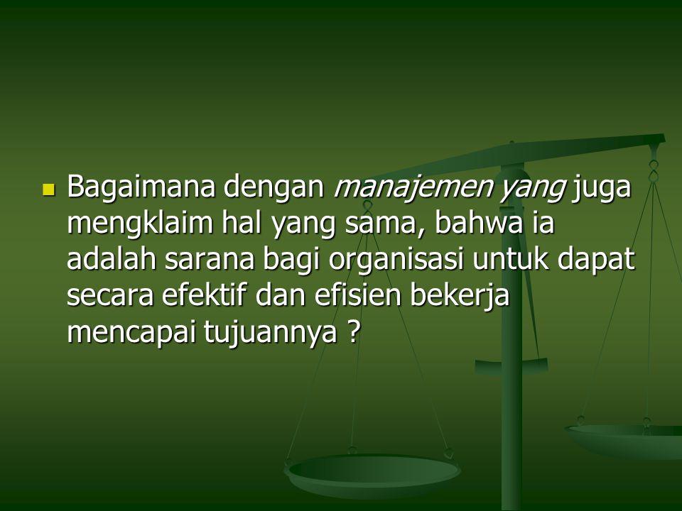 Bagaimana dengan manajemen yang juga mengklaim hal yang sama, bahwa ia adalah sarana bagi organisasi untuk dapat secara efektif dan efisien bekerja mencapai tujuannya .