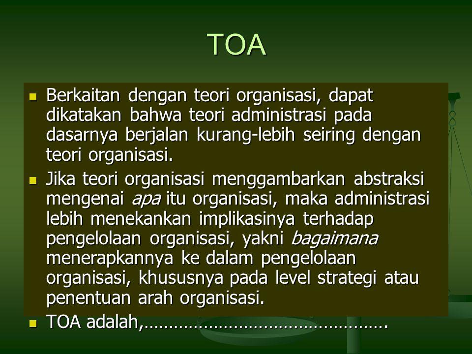 TOA Berkaitan dengan teori organisasi, dapat dikatakan bahwa teori administrasi pada dasarnya berjalan kurang-lebih seiring dengan teori organisasi.