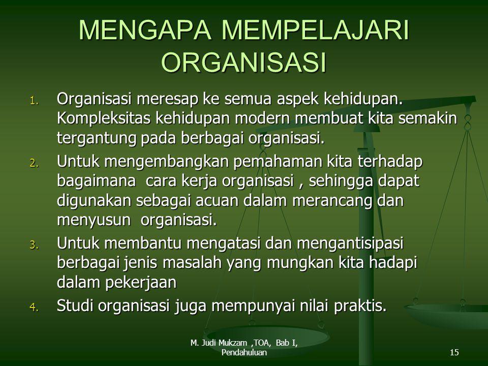 MENGAPA MEMPELAJARI ORGANISASI 1. Organisasi meresap ke semua aspek kehidupan. Kompleksitas kehidupan modern membuat kita semakin tergantung pada berb