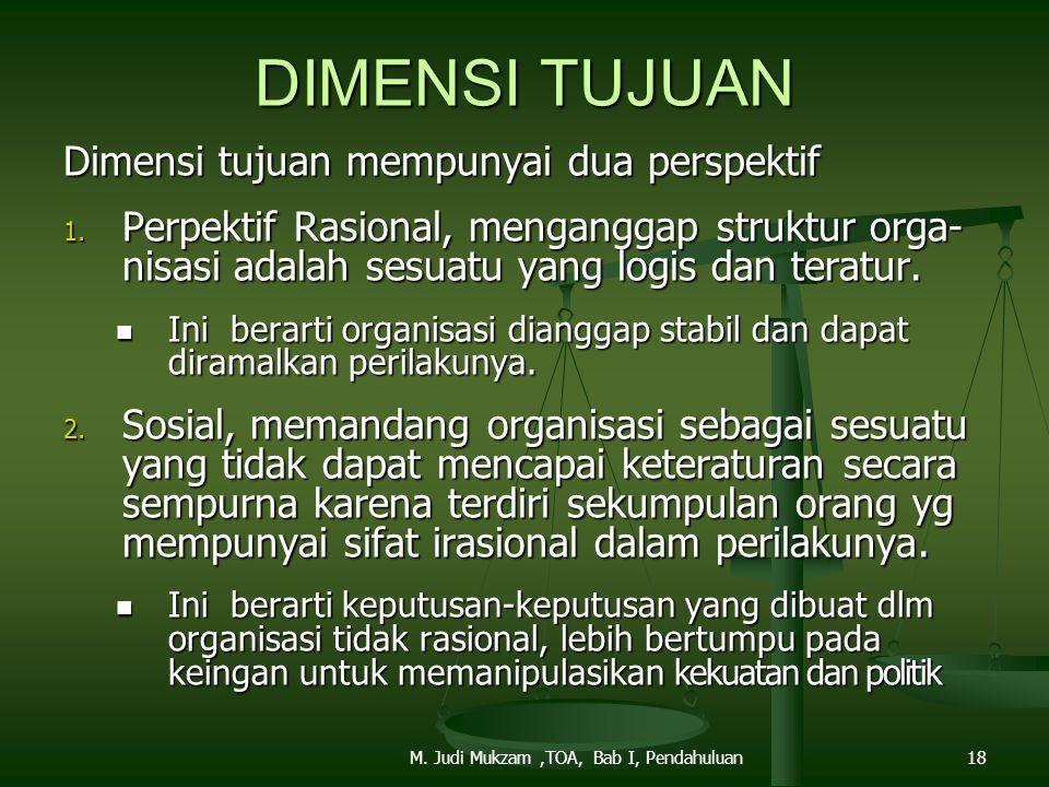 DIMENSI TUJUAN Dimensi tujuan mempunyai dua perspektif 1. Perpektif Rasional, menganggap struktur orga- nisasi adalah sesuatu yang logis dan teratur.