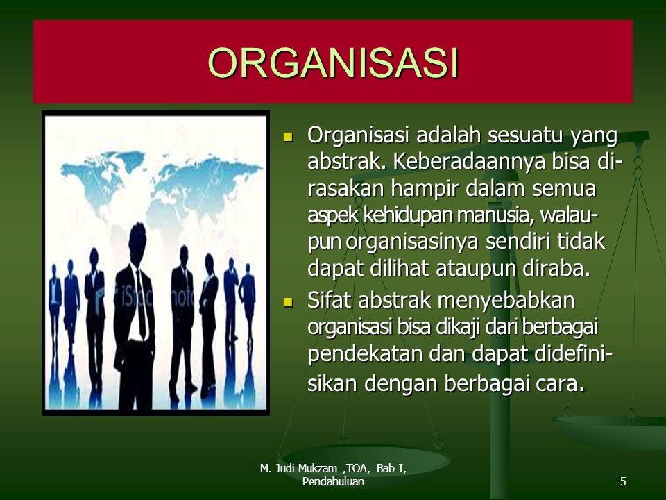 Organisasi adalah sesuatu yang abstrak. Keberadaannya bisa di- rasakan hampir dalam semua aspek kehidupan manusia, walau- pun organisasinya sendiri ti