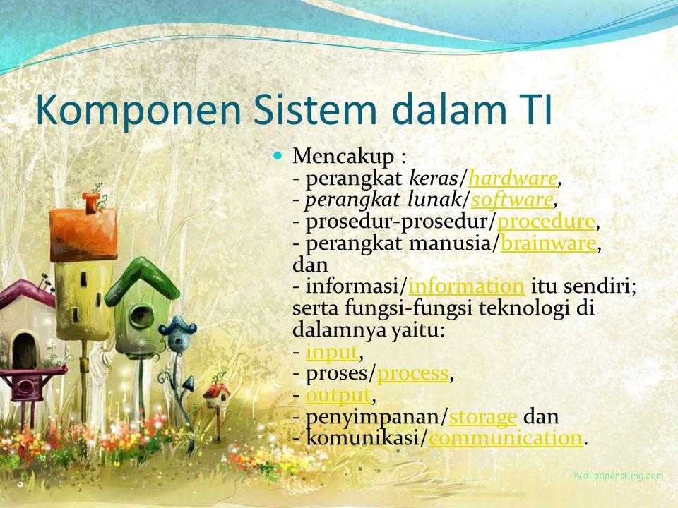 Komponen Sistem dalam TI Mencakup : - perangkat keras/hardware, - perangkat lunak/software, - prosedur-prosedur/procedure, - perangkat manusia/brainware, dan - informasi/information itu sendiri; serta fungsi-fungsi teknologi di dalamnya yaitu: - input, - proses/process, - output, - penyimpanan/storage dan - komunikasi/communication.hardwaresoftwareprocedurebrainwareinformationinputprocessoutputstoragecommunication