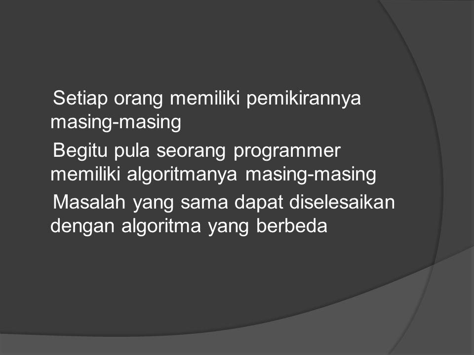 Setiap orang memiliki pemikirannya masing-masing Begitu pula seorang programmer memiliki algoritmanya masing-masing Masalah yang sama dapat diselesaik