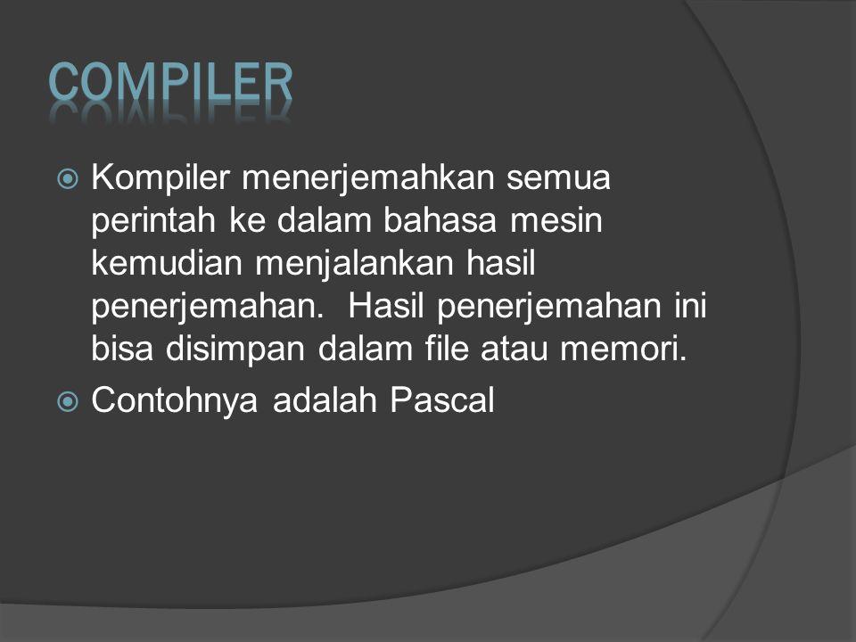  Kompiler menerjemahkan semua perintah ke dalam bahasa mesin kemudian menjalankan hasil penerjemahan. Hasil penerjemahan ini bisa disimpan dalam file