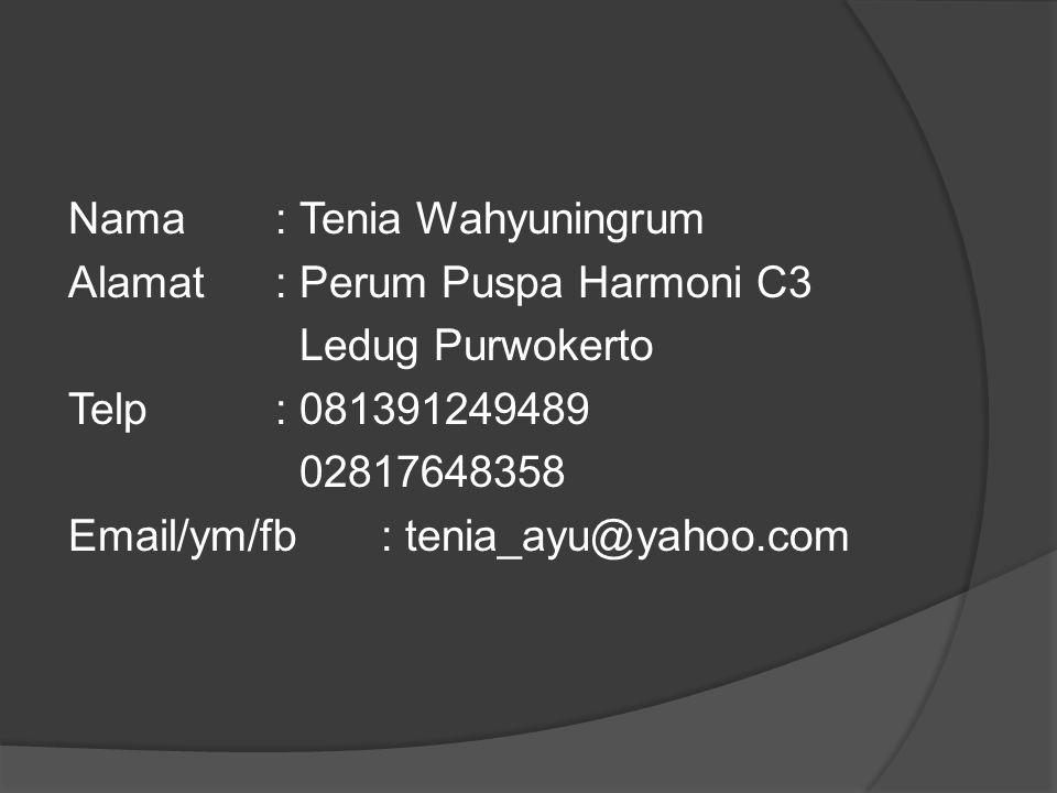 Nama: Tenia Wahyuningrum Alamat: Perum Puspa Harmoni C3 Ledug Purwokerto Telp : 081391249489 02817648358 Email/ym/fb: tenia_ayu@yahoo.com