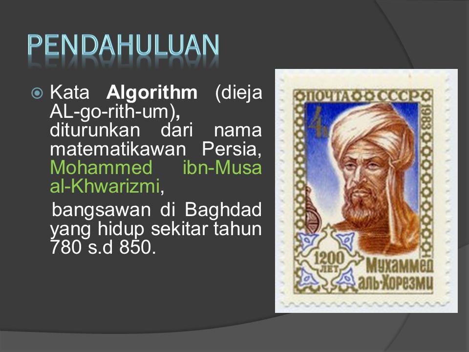  Kata Algorithm (dieja AL-go-rith-um), diturunkan dari nama matematikawan Persia, Mohammed ibn-Musa al-Khwarizmi, bangsawan di Baghdad yang hidup sek
