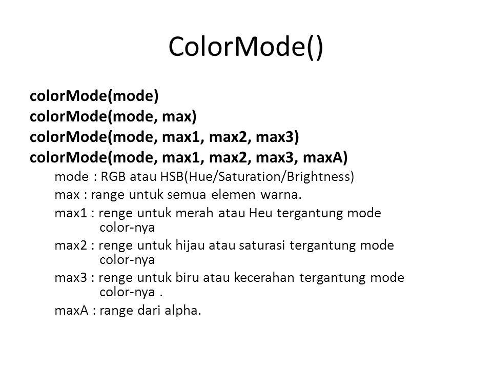 ColorMode() colorMode(mode) colorMode(mode, max) colorMode(mode, max1, max2, max3) colorMode(mode, max1, max2, max3, maxA) mode : RGB atau HSB(Hue/Sat