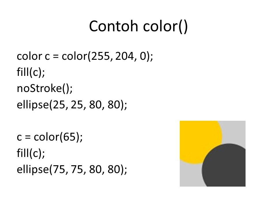 Contoh color() color c = color(255, 204, 0); fill(c); noStroke(); ellipse(25, 25, 80, 80); c = color(65); fill(c); ellipse(75, 75, 80, 80);