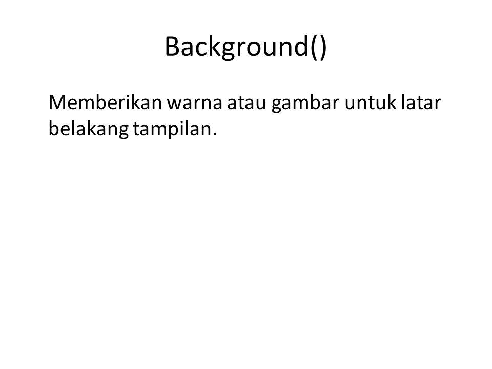Syntax background() background(rgb) background(rgb, alpha) background(gray) background(gray, alpha) background(v1, v2, v3) background(v1, v2, v3, alpha) background(image) rgb : beberapa nilai tipe data warna.