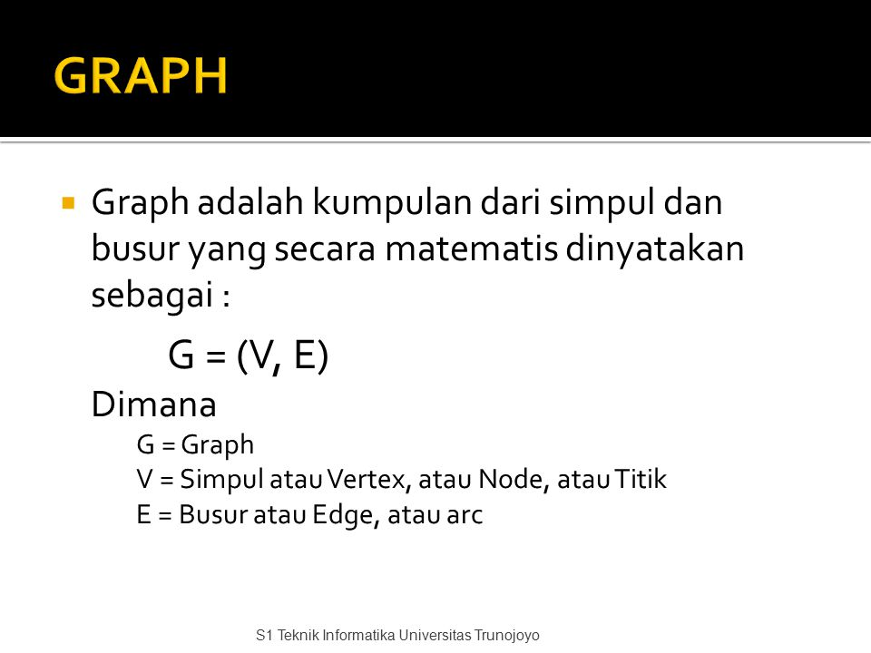  Graph adalah kumpulan dari simpul dan busur yang secara matematis dinyatakan sebagai : G = (V, E) Dimana G = Graph V = Simpul atau Vertex, atau Node