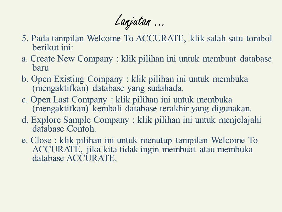 Lanjutan … 5. Pada tampilan Welcome To ACCURATE, klik salah satu tombol berikut ini: a. Create New Company : klik pilihan ini untuk membuat database b