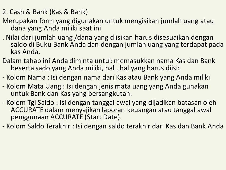 2. Cash & Bank (Kas & Bank) Merupakan form yang digunakan untuk mengisikan jumlah uang atau dana yang Anda miliki saat ini. Nilai dari jumlah uang /da