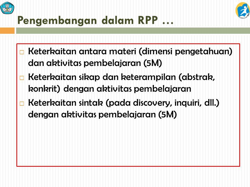 Pengembangan dalam RPP …  Keterkaitan antara materi (dimensi pengetahuan) dan aktivitas pembelajaran (5M)  Keterkaitan sikap dan keterampilan (abstr