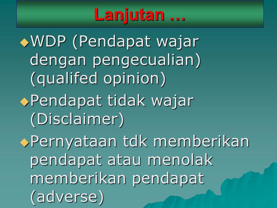 Lanjutan …  WDP (Pendapat wajar dengan pengecualian) (qualifed opinion)  Pendapat tidak wajar (Disclaimer)  Pernyataan tdk memberikan pendapat atau menolak memberikan pendapat (adverse)