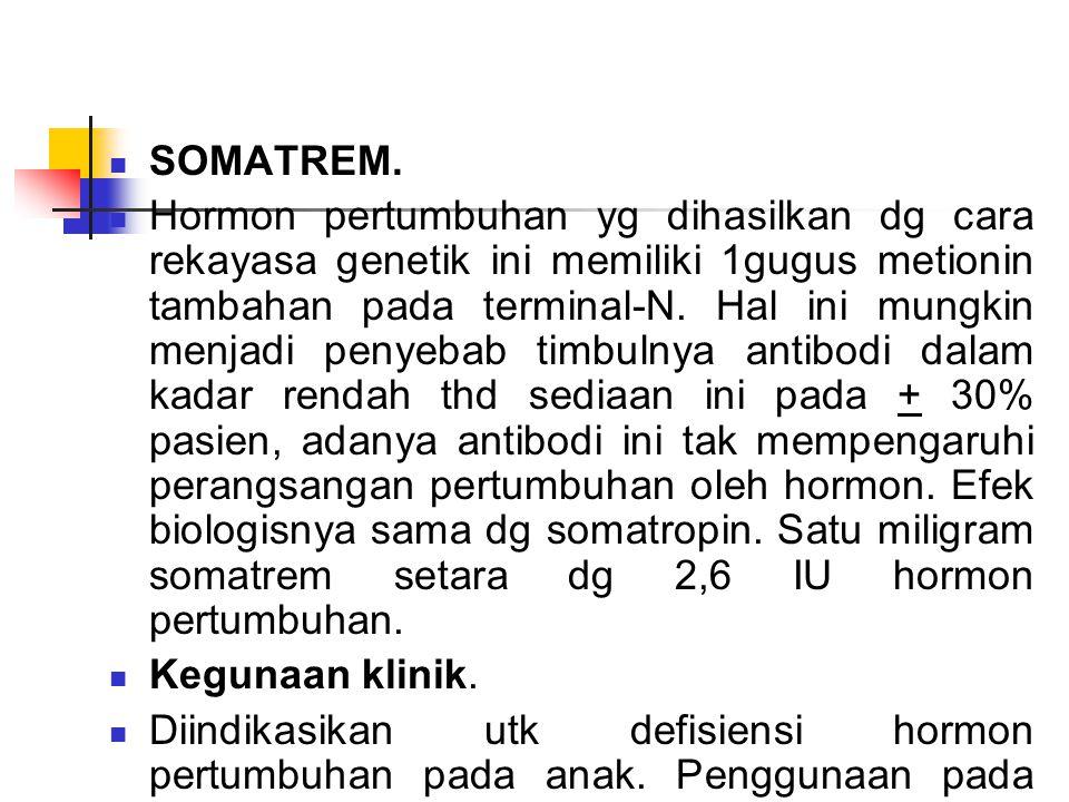 SOMATREM. Hormon pertumbuhan yg dihasilkan dg cara rekayasa genetik ini memiliki 1gugus metionin tambahan pada terminal-N. Hal ini mungkin menjadi pen