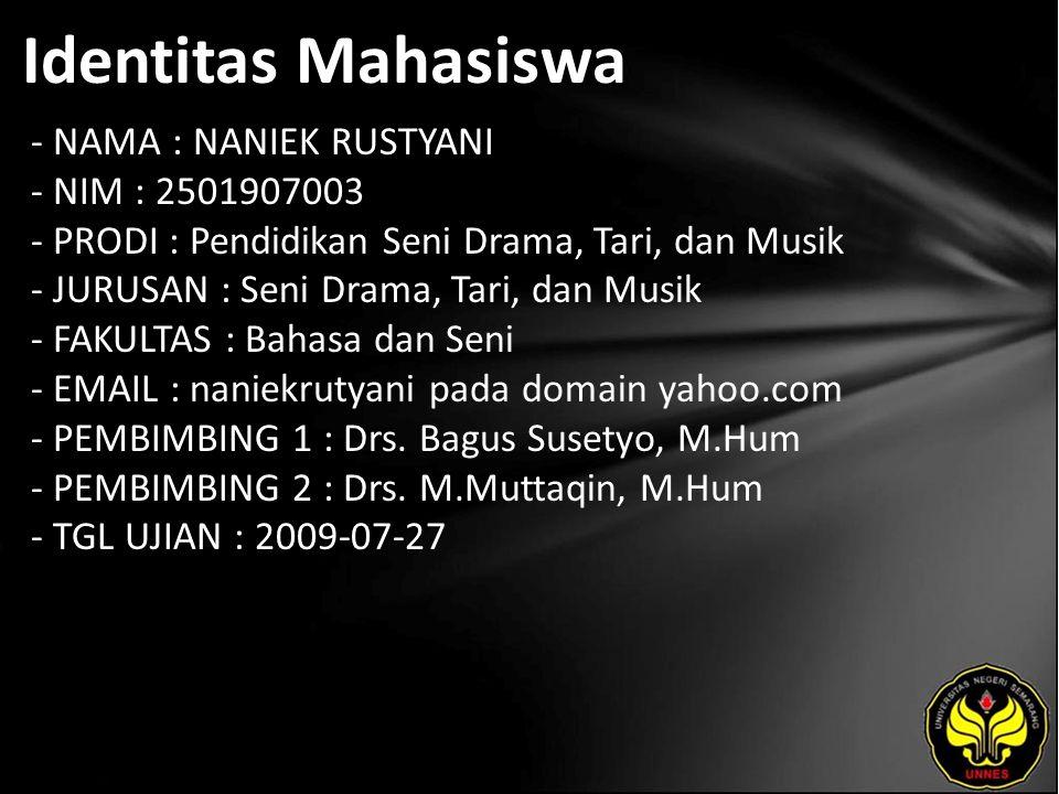 Identitas Mahasiswa - NAMA : NANIEK RUSTYANI - NIM : 2501907003 - PRODI : Pendidikan Seni Drama, Tari, dan Musik - JURUSAN : Seni Drama, Tari, dan Musik - FAKULTAS : Bahasa dan Seni - EMAIL : naniekrutyani pada domain yahoo.com - PEMBIMBING 1 : Drs.
