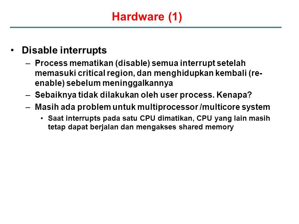 Hardware (1) Disable interrupts –Process mematikan (disable) semua interrupt setelah memasuki critical region, dan menghidupkan kembali (re- enable) sebelum meninggalkannya –Sebaiknya tidak dilakukan oleh user process.