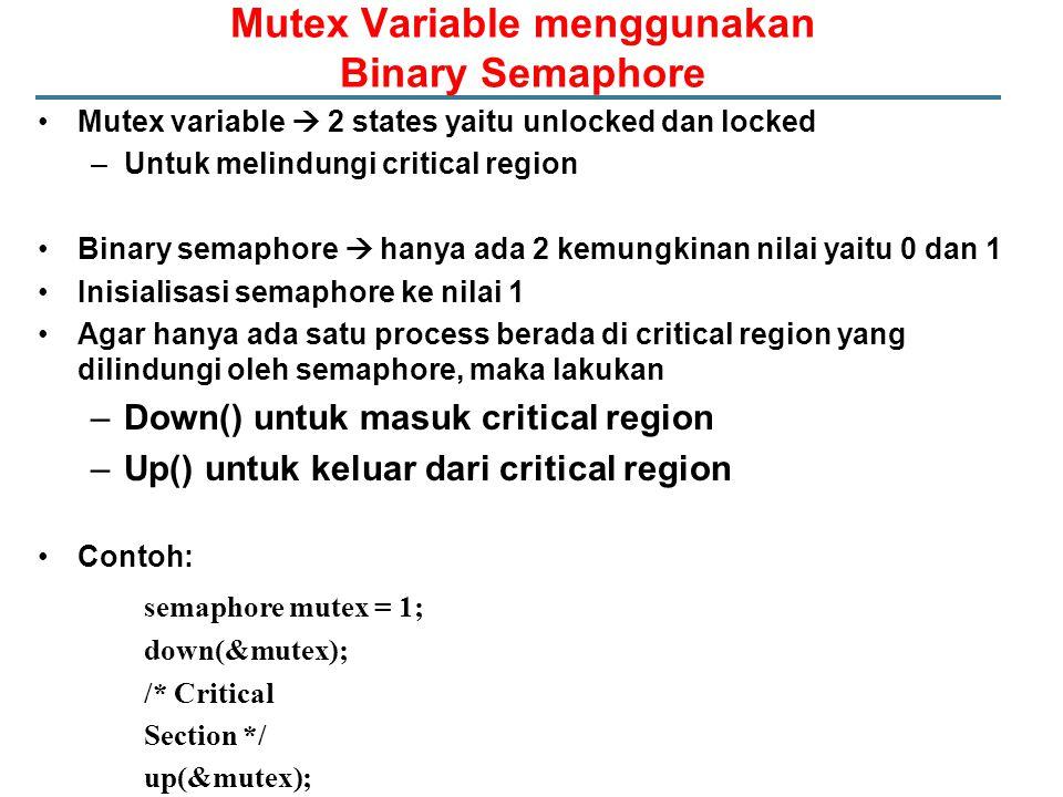 Mutex Variable menggunakan Binary Semaphore Mutex variable  2 states yaitu unlocked dan locked –Untuk melindungi critical region Binary semaphore  hanya ada 2 kemungkinan nilai yaitu 0 dan 1 Inisialisasi semaphore ke nilai 1 Agar hanya ada satu process berada di critical region yang dilindungi oleh semaphore, maka lakukan –Down() untuk masuk critical region –Up() untuk keluar dari critical region Contoh: semaphore mutex = 1; down(&mutex); /* Critical Section */ up(&mutex);
