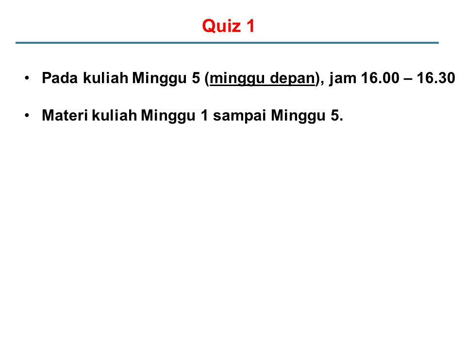 Quiz 1 Pada kuliah Minggu 5 (minggu depan), jam 16.00 – 16.30 Materi kuliah Minggu 1 sampai Minggu 5.