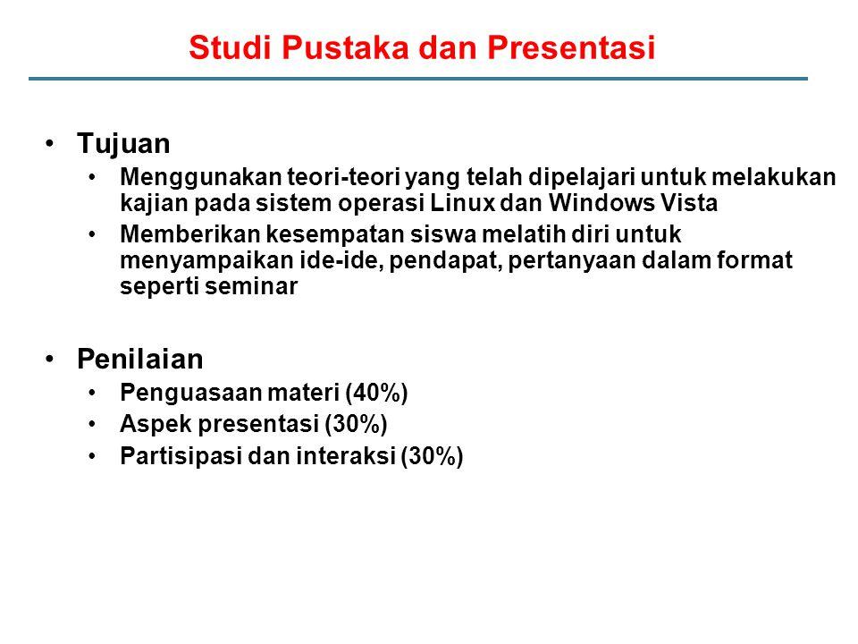 Studi Pustaka dan Presentasi Tujuan Menggunakan teori-teori yang telah dipelajari untuk melakukan kajian pada sistem operasi Linux dan Windows Vista Memberikan kesempatan siswa melatih diri untuk menyampaikan ide-ide, pendapat, pertanyaan dalam format seperti seminar Penilaian Penguasaan materi (40%) Aspek presentasi (30%) Partisipasi dan interaksi (30%)