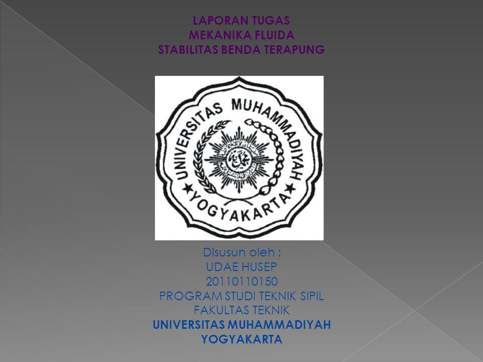LAPORAN TUGAS MEKANIKA FLUIDA STABILITAS BENDA TERAPUNG Disusun oleh : UDAE HUSEP 20110110150 PROGRAM STUDI TEKNIK SIPIL FAKULTAS TEKNIK UNIVERSITAS M