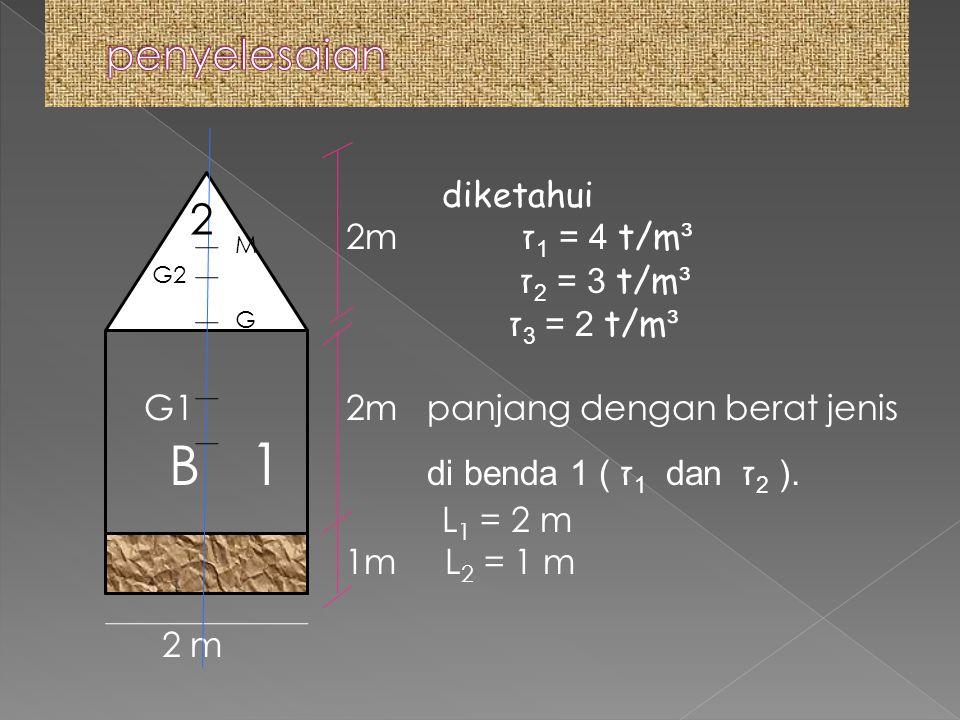 A 1 = 1,5 x 2 = 3 m ² A 2 = ½ x 2 x 2 = 2 m Benda 1 Berat di W 1 = ז 1 + A 1 x L 1 = 4 + 3 x 2 = 14 ton W 2 = ז 2 + A 1 x L 2 = 3 + 3 x 1 = 6 ton Benda 2 Berat di W 3 = ז 3 + A 2 x L 3 = 2 + 2 x 2 = 8 ton