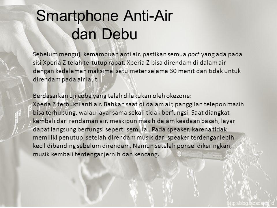 Smartphone Anti-Air dan Debu Sebelum menguji kemampuan anti air, pastikan semua port yang ada pada sisi Xperia Z telah tertutup rapat. Xperia Z bisa d