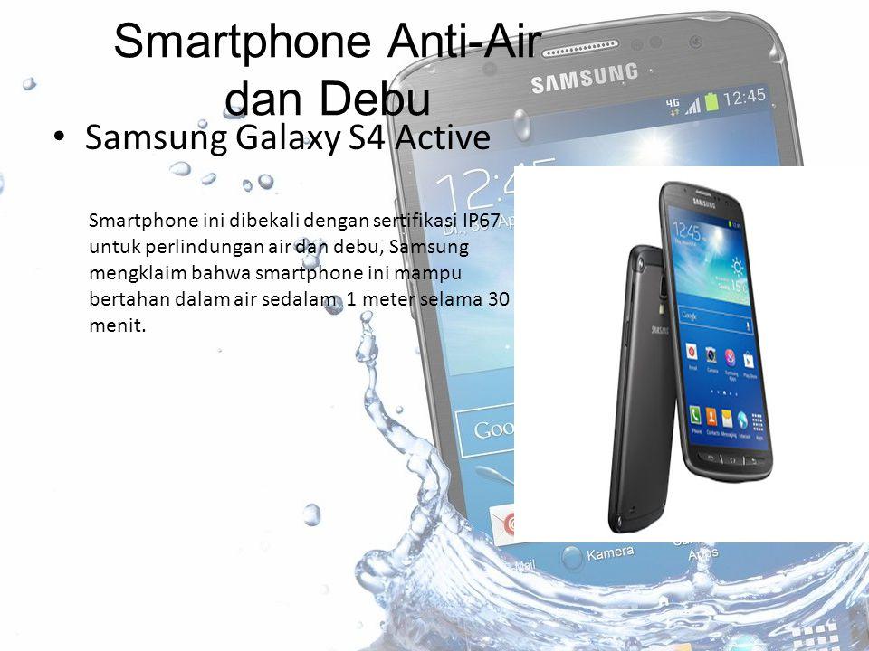 Samsung Galaxy S4 Active Smartphone Anti-Air dan Debu Smartphone ini dibekali dengan sertifikasi IP67 untuk perlindungan air dan debu, Samsung mengklaim bahwa smartphone ini mampu bertahan dalam air sedalam 1 meter selama 30 menit.